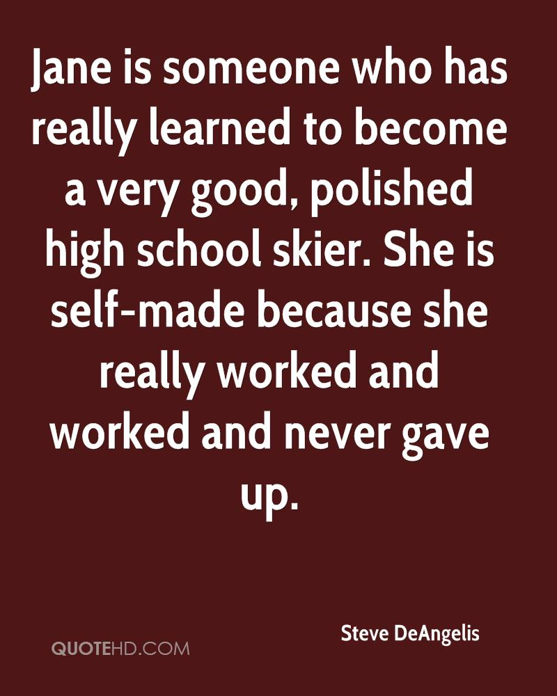 Jane is someone who has really learned to become a very good, polished high school skier. She is self-made because she really worked and worked and never gave up.