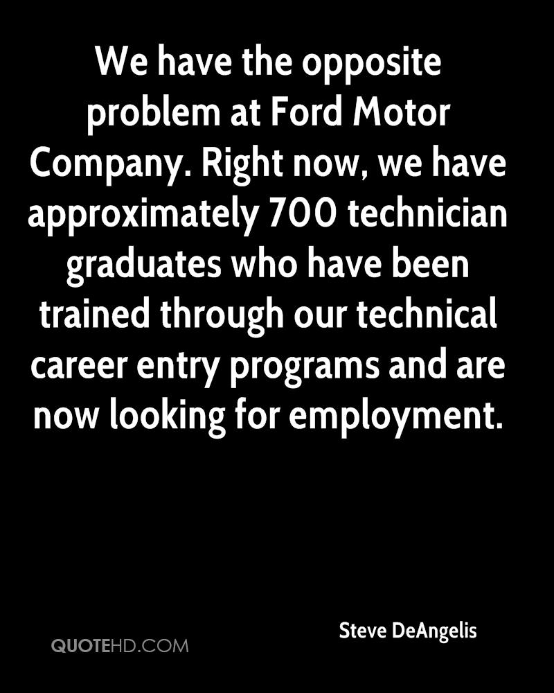 We have the opposite problem at Ford Motor Company. Right now, we have approximately 700 technician graduates who have been trained through our technical career entry programs and are now looking for employment.