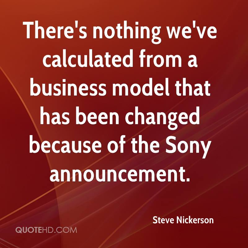 There's nothing we've calculated from a business model that has been changed because of the Sony announcement.