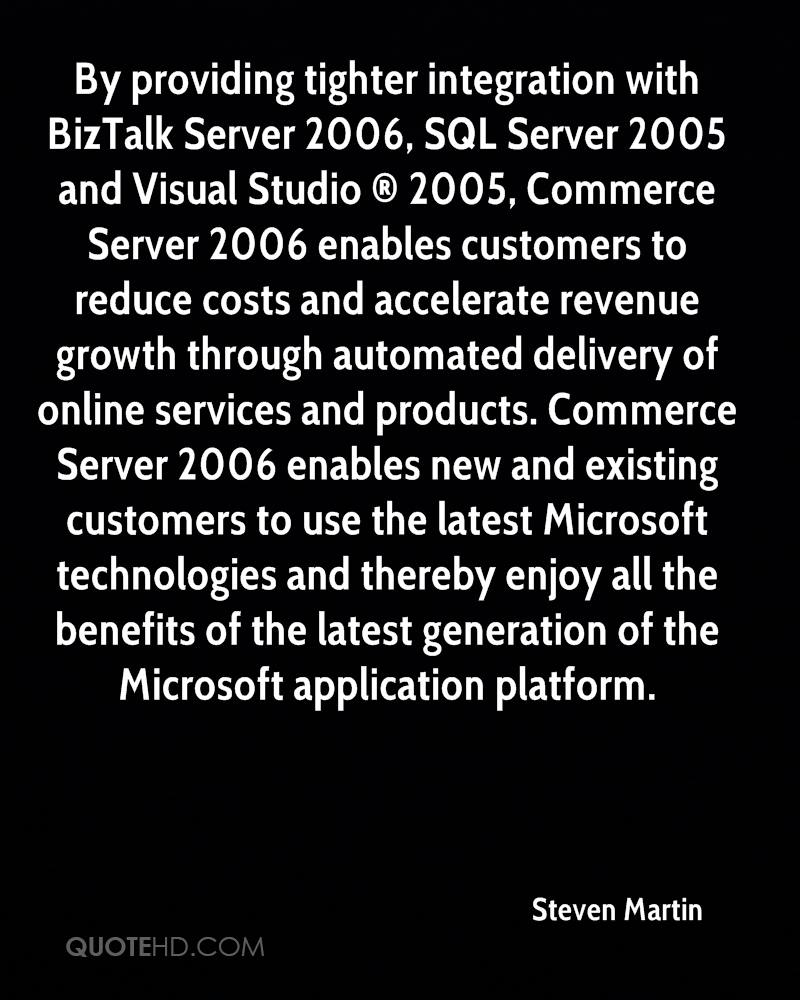 By providing tighter integration with BizTalk Server 2006, SQL Server 2005 and Visual Studio ® 2005, Commerce Server 2006 enables customers to reduce costs and accelerate revenue growth through automated delivery of online services and products. Commerce Server 2006 enables new and existing customers to use the latest Microsoft technologies and thereby enjoy all the benefits of the latest generation of the Microsoft application platform.