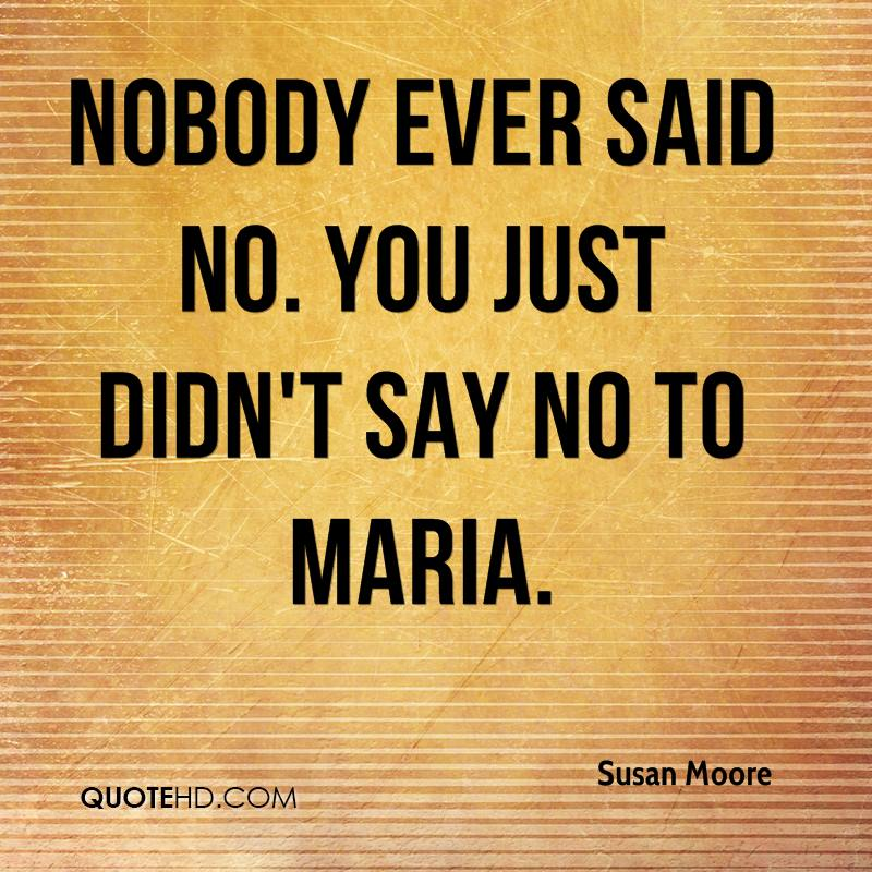 Nobody ever said no. You just didn't say no to Maria.
