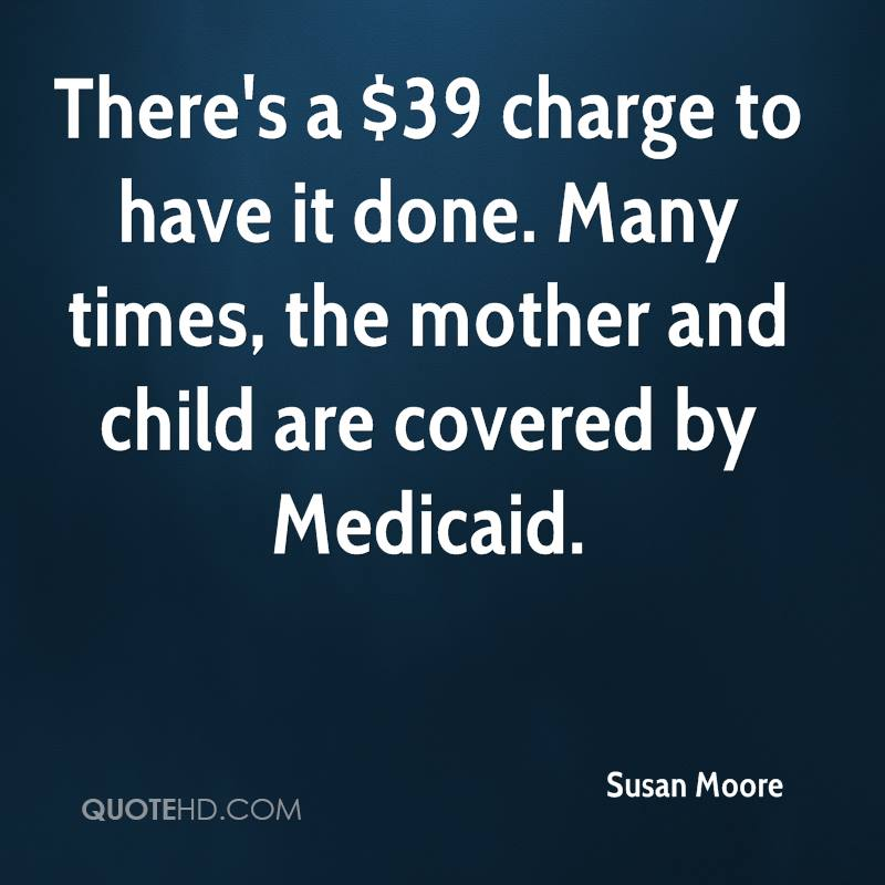 There's a $39 charge to have it done. Many times, the mother and child are covered by Medicaid.