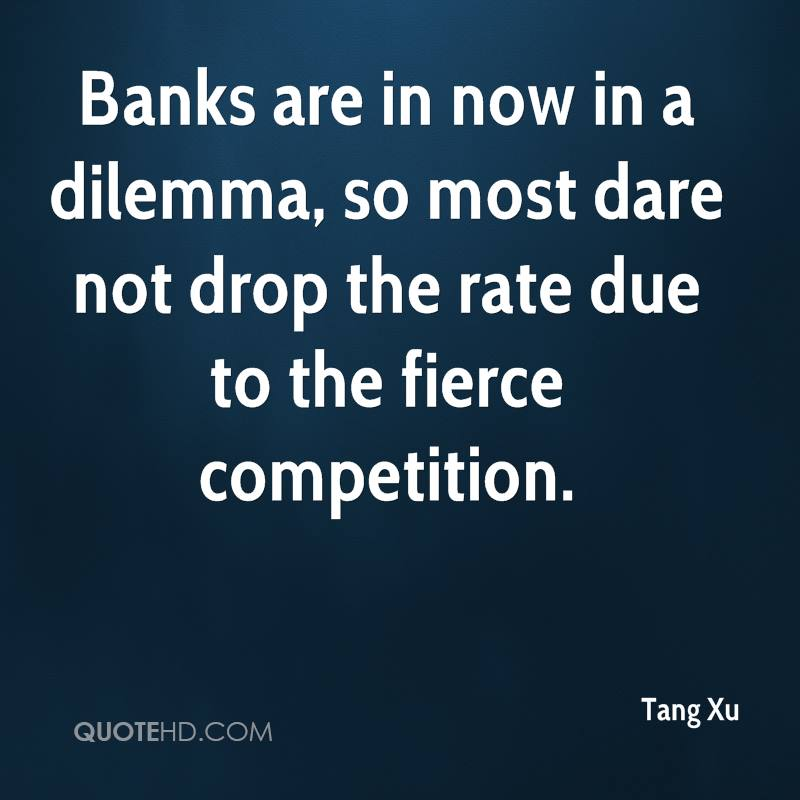 Banks are in now in a dilemma, so most dare not drop the rate due to the fierce competition.