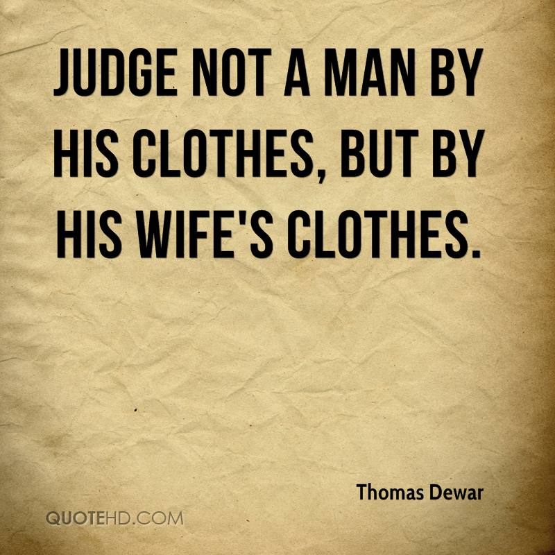 Judge not a man by his clothes, but by his wife's clothes.