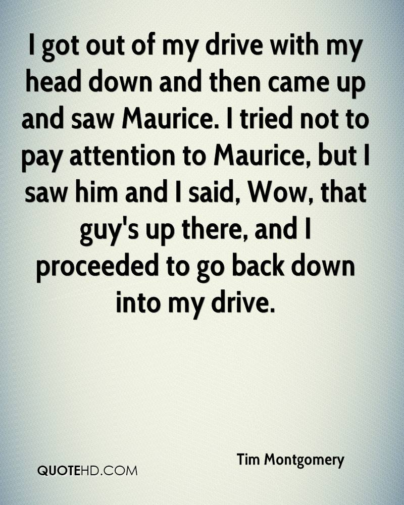 I got out of my drive with my head down and then came up and saw Maurice. I tried not to pay attention to Maurice, but I saw him and I said, Wow, that guy's up there, and I proceeded to go back down into my drive.