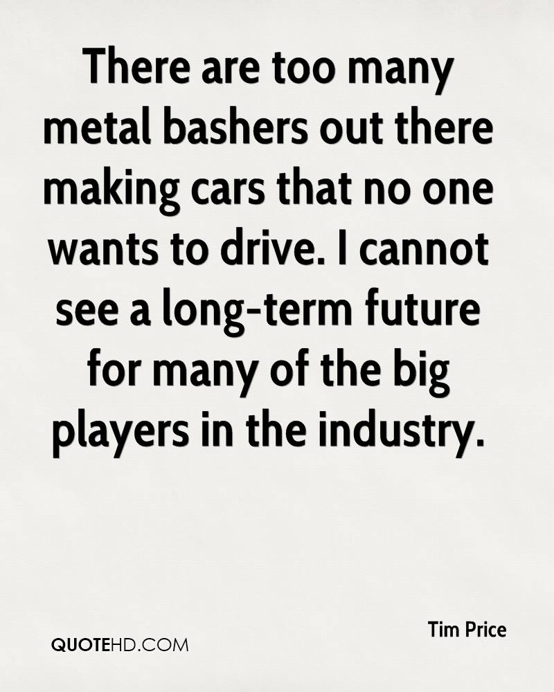 There are too many metal bashers out there making cars that no one wants to drive. I cannot see a long-term future for many of the big players in the industry.