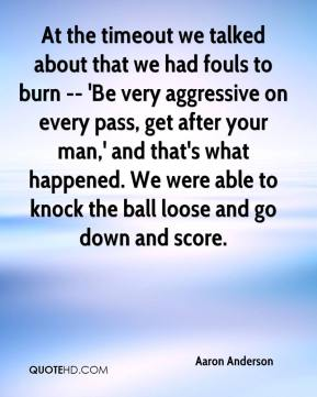 At the timeout we talked about that we had fouls to burn -- 'Be very aggressive on every pass, get after your man,' and that's what happened. We were able to knock the ball loose and go down and score.