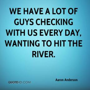 We have a lot of guys checking with us every day, wanting to hit the river.