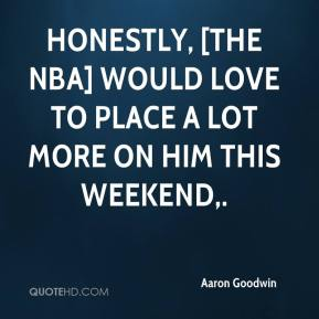 Aaron Goodwin - Honestly, [the NBA] would love to place a lot more on him this weekend.