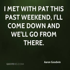 Aaron Goodwin - I met with Pat this past weekend, I'll come down and we'll go from there.