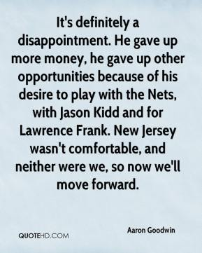 It's definitely a disappointment. He gave up more money, he gave up other opportunities because of his desire to play with the Nets, with Jason Kidd and for Lawrence Frank. New Jersey wasn't comfortable, and neither were we, so now we'll move forward.