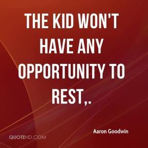 Aaron Goodwin - The kid won't have any opportunity to rest.