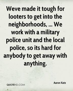 Aaron Katz - Weve made it tough for looters to get into the neighborhoods, ... We work with a military police unit and the local police, so its hard for anybody to get away with anything.