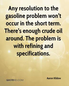 Aaron Kildow - Any resolution to the gasoline problem won't occur in the short term. There's enough crude oil around. The problem is with refining and specifications.