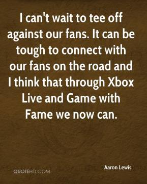Aaron Lewis - I can't wait to tee off against our fans. It can be tough to connect with our fans on the road and I think that through Xbox Live and Game with Fame we now can.