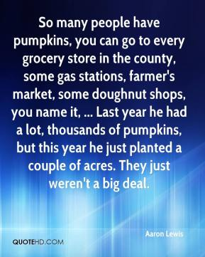 Aaron Lewis - So many people have pumpkins, you can go to every grocery store in the county, some gas stations, farmer's market, some doughnut shops, you name it, ... Last year he had a lot, thousands of pumpkins, but this year he just planted a couple of acres. They just weren't a big deal.