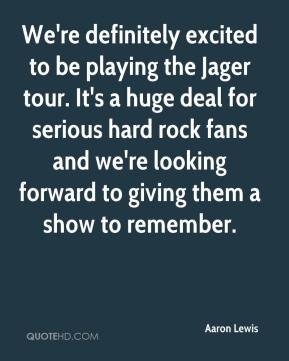 Aaron Lewis - We're definitely excited to be playing the Jager tour. It's a huge deal for serious hard rock fans and we're looking forward to giving them a show to remember.
