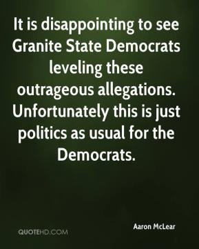 Aaron McLear - It is disappointing to see Granite State Democrats leveling these outrageous allegations. Unfortunately this is just politics as usual for the Democrats.