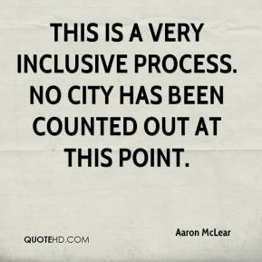 Aaron McLear - This is a very inclusive process. No city has been counted out at this point.