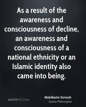 Abdolkarim Soroush - As a result of the awareness and consciousness of decline, an awareness and consciousness of a national ethnicity or an Islamic identity also came into being.