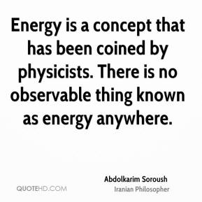 Abdolkarim Soroush - Energy is a concept that has been coined by physicists. There is no observable thing known as energy anywhere.
