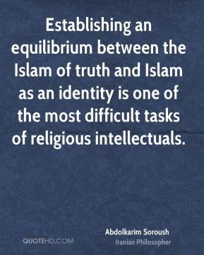 Abdolkarim Soroush - Establishing an equilibrium between the Islam of truth and Islam as an identity is one of the most difficult tasks of religious intellectuals.