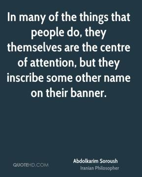 Abdolkarim Soroush - In many of the things that people do, they themselves are the centre of attention, but they inscribe some other name on their banner.