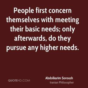 Abdolkarim Soroush - People first concern themselves with meeting their basic needs; only afterwards, do they pursue any higher needs.