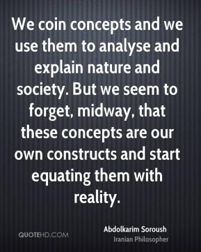 We coin concepts and we use them to analyse and explain nature and society. But we seem to forget, midway, that these concepts are our own constructs and start equating them with reality.