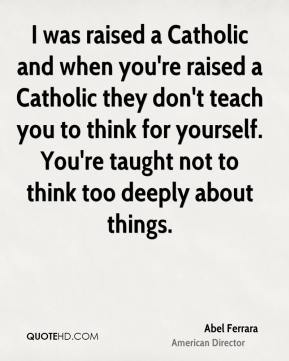 Abel Ferrara - I was raised a Catholic and when you're raised a Catholic they don't teach you to think for yourself. You're taught not to think too deeply about things.