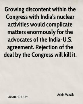 Growing discontent within the Congress with India's nuclear activities would complicate matters enormously for the advocates of the India-U.S. agreement. Rejection of the deal by the Congress will kill it.