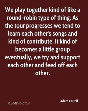 Adam Carroll - We play together kind of like a round-robin type of thing. As the tour progresses we tend to learn each other's songs and kind of contribute. It kind of becomes a little group eventually, we try and support each other and feed off each other.