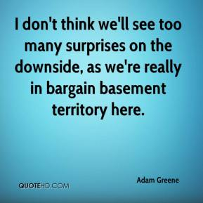 Adam Greene - I don't think we'll see too many surprises on the downside, as we're really in bargain basement territory here.