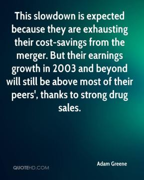Adam Greene - This slowdown is expected because they are exhausting their cost-savings from the merger. But their earnings growth in 2003 and beyond will still be above most of their peers', thanks to strong drug sales.