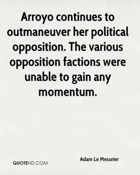 Adam Le Mesurier - Arroyo continues to outmaneuver her political opposition. The various opposition factions were unable to gain any momentum.