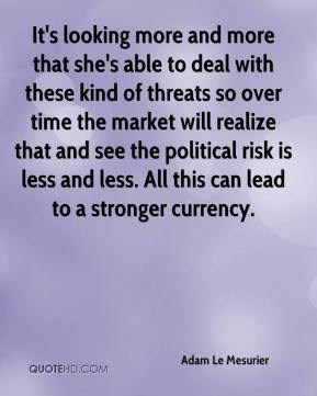 Adam Le Mesurier - It's looking more and more that she's able to deal with these kind of threats so over time the market will realize that and see the political risk is less and less. All this can lead to a stronger currency.