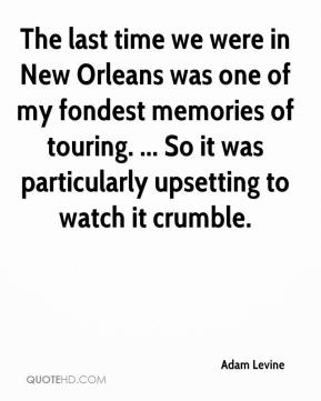 The last time we were in New Orleans was one of my fondest memories of touring. ... So it was particularly upsetting to watch it crumble.