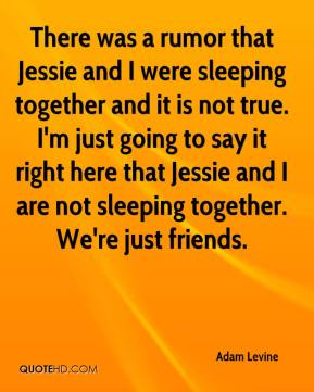 There was a rumor that Jessie and I were sleeping together and it is not true. I'm just going to say it right here that Jessie and I are not sleeping together. We're just friends.