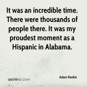 It was an incredible time. There were thousands of people there. It was my proudest moment as a Hispanic in Alabama.