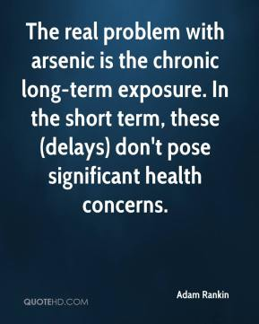 Adam Rankin - The real problem with arsenic is the chronic long-term exposure. In the short term, these (delays) don't pose significant health concerns.