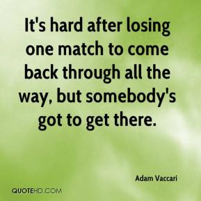 It's hard after losing one match to come back through all the way, but somebody's got to get there.