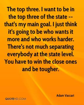 The top three. I want to be in the top three of the state -- that's my main goal. I just think it's going to be who wants it more and who works harder. There's not much separating everybody at the state level. You have to win the close ones and be tougher.