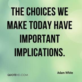 Adam White - The choices we make today have important implications.