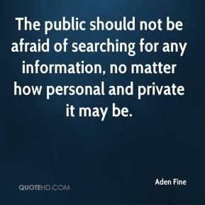 Aden Fine - The public should not be afraid of searching for any information, no matter how personal and private it may be.