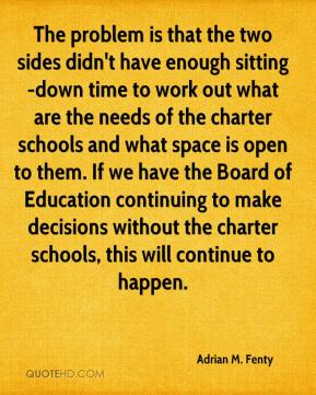 Adrian M. Fenty - The problem is that the two sides didn't have enough sitting-down time to work out what are the needs of the charter schools and what space is open to them. If we have the Board of Education continuing to make decisions without the charter schools, this will continue to happen.