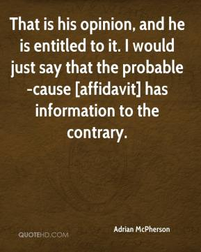 Adrian McPherson - That is his opinion, and he is entitled to it. I would just say that the probable-cause [affidavit] has information to the contrary.