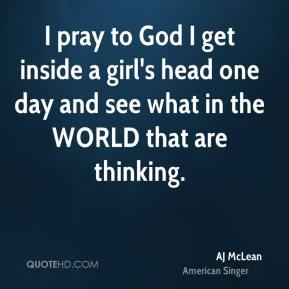 I pray to God I get inside a girl's head one day and see what in the WORLD that are thinking.