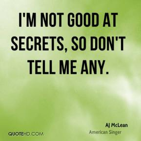 AJ McLean - I'm not good at secrets, so don't tell me any.