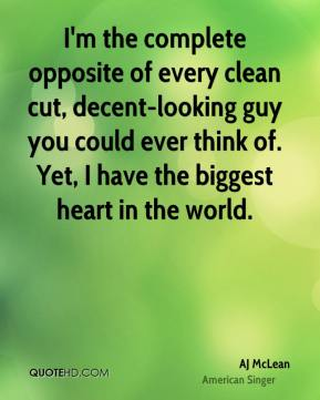 AJ McLean - I'm the complete opposite of every clean cut, decent-looking guy you could ever think of. Yet, I have the biggest heart in the world.