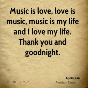 Music is love, love is music, music is my life and I love my life. Thank you and goodnight.